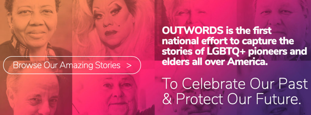 """[Screenshot of OutWords.org header: """"OUTWORDS is the first national effort to capture the stories of LGBTQ+ pioneers and elders all over America. To Celebrate Our Past & Protect Our Future. Browse Our Stories."""""""