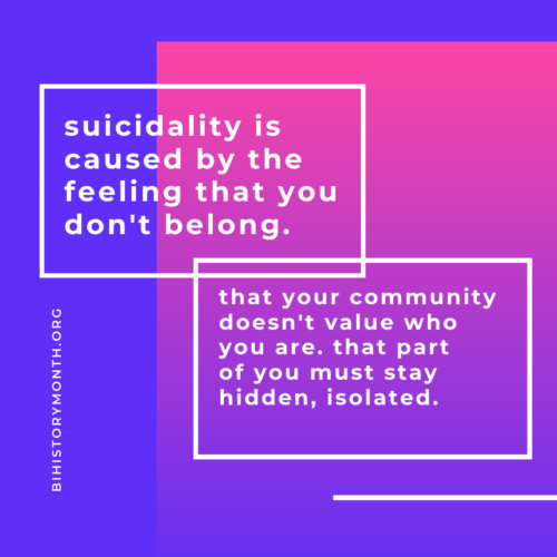 [Suicidality is caused by the feeling that you don't belong. That your community doesn't value who you are. that part of you must stay hidden, isolated.]